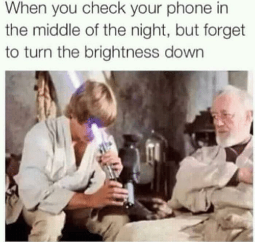 Phone, The Middle, and Down: When you check your phone in  the middle of the night, but forget  to turn the brightness down