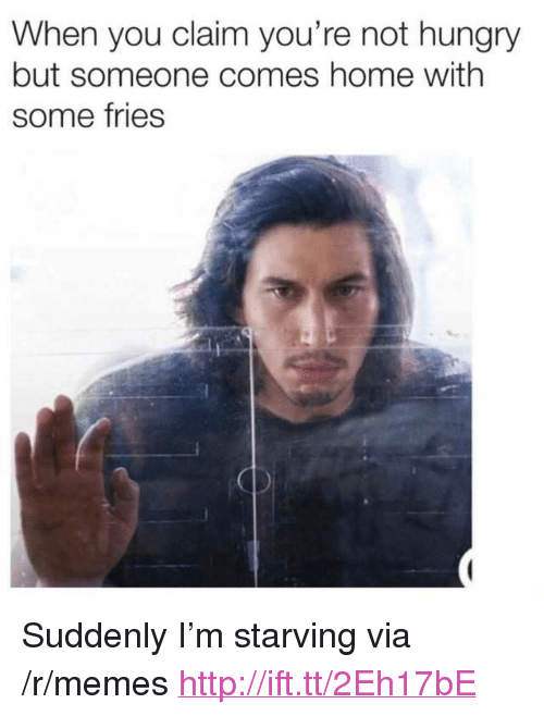 "Hungry, Memes, and Home: When you claim you're not hungry  but someone comes home with  some fries <p>Suddenly I'm starving via /r/memes <a href=""http://ift.tt/2Eh17bE"">http://ift.tt/2Eh17bE</a></p>"