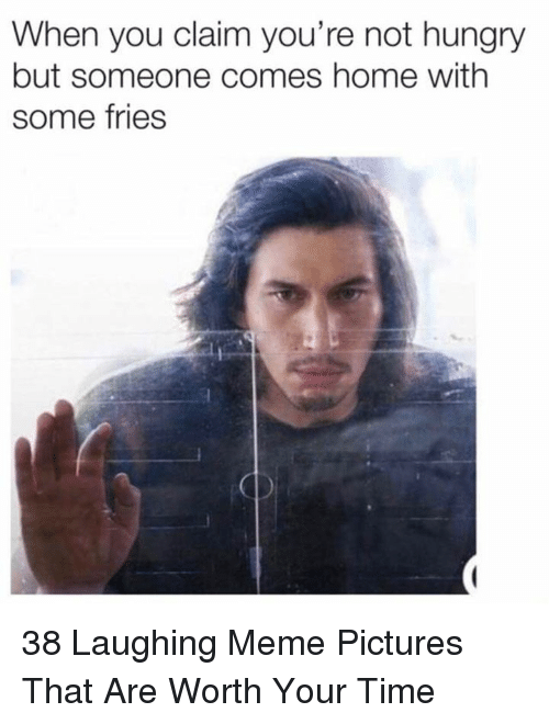 Hungry, Meme, and Home: When you claim you're not hungry  but someone comes home with  some fries 38 Laughing Meme Pictures That Are Worth Your Time