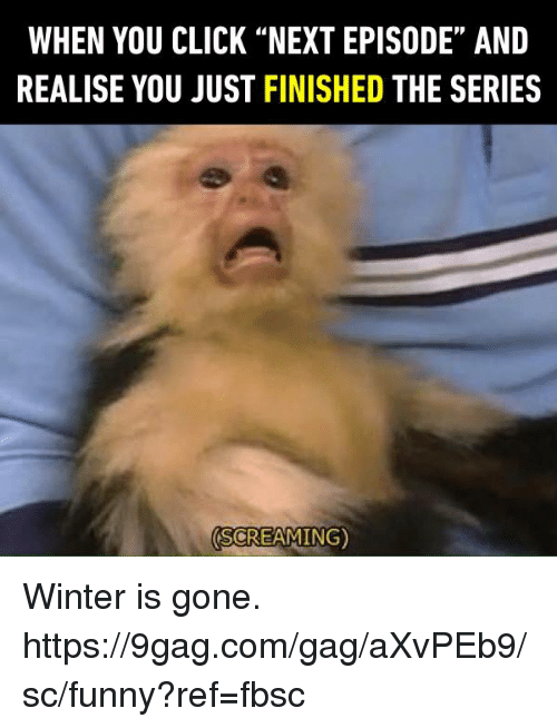 "9gag, Click, and Dank: WHEN YOU CLICK ""NEXT EPISODE"" AND  REALISE YOU JUST FINISHED THE SERIES  SCREAMING) Winter is gone.  https://9gag.com/gag/aXvPEb9/sc/funny?ref=fbsc"