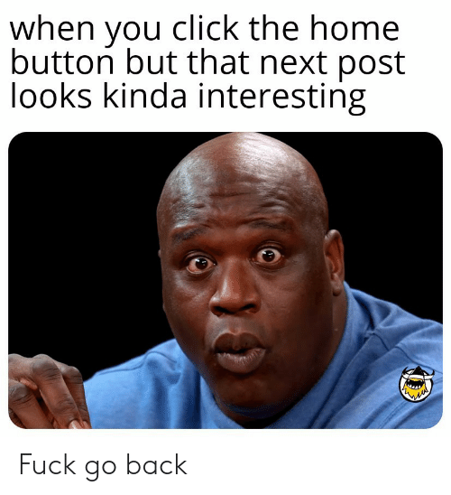 Click, Fuck, and Home: when you click the home  button but that next post  looks kinda interesting Fuck go back