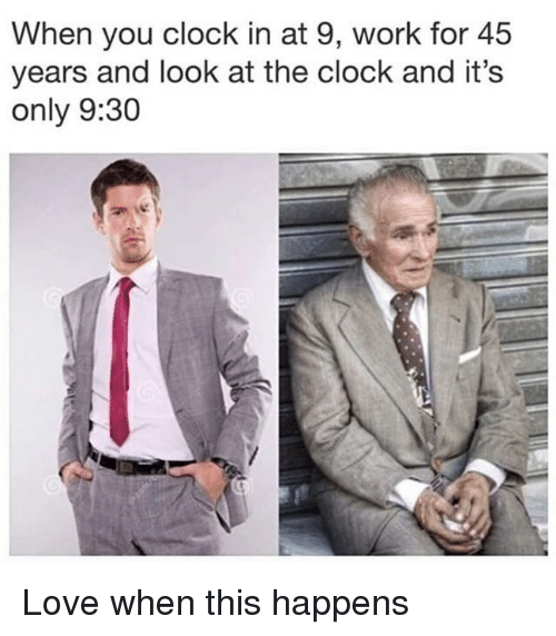 Clock, Love, and Work: When you clock in at 9, work for 45  years and look at the clock and it's  only 9:30 Love when this happens