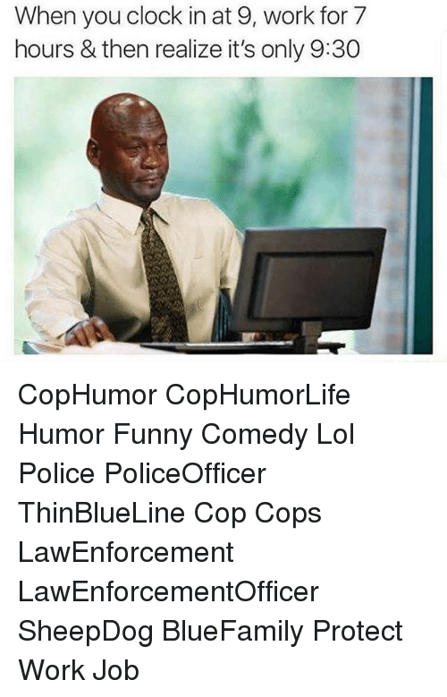 Clock, Funny, and Lol: When you clock in at 9, work for 7  hours & then realize it's only 9:30 CopHumor CopHumorLife Humor Funny Comedy Lol Police PoliceOfficer ThinBlueLine Cop Cops LawEnforcement LawEnforcementOfficer SheepDog BlueFamily Protect Work Job