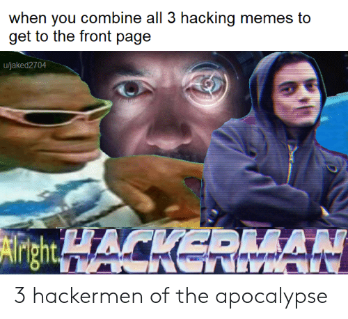 Memes, Apocalypse, and Hacking: when you combine all 3 hacking memes to  u/jaked2704  AN 3 hackermen of the apocalypse