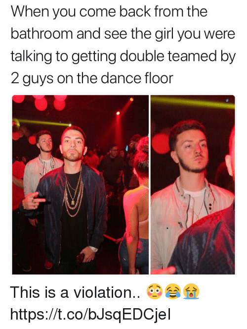 Girl, Dance, and Back: When you come back from the  bathroom and see the girl you were  talking to getting double teamed by  2 guys on the dance floor This is a violation.. 😳😂😭 https://t.co/bJsqEDCjeI