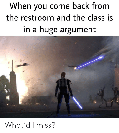 Dank Memes, Back, and Class: When you come back from  the restroom and the class is  in a huge argument What'd I miss?