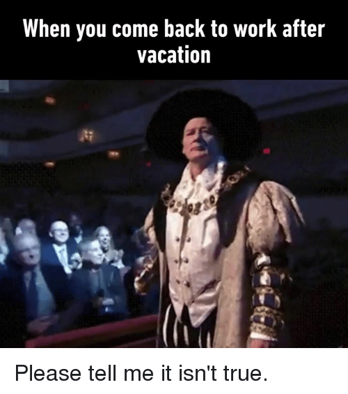 Dank, True, and Work: When you come back to work after  vacation Please tell me it isn't true.