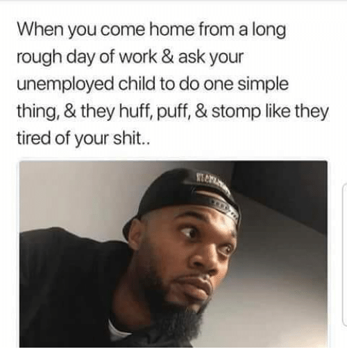 Memes, Shit, and Work: When you come home from a long  rough day of work & ask your  unemployed child to do one simple  thing, & they huff, puff, & stomp like they  tired of your shit..