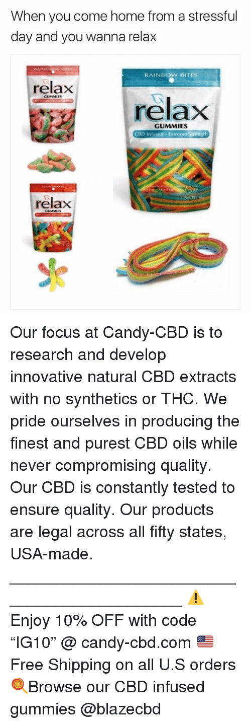 "Candy, Memes, and Ensure: When you come home from a stressful  day and you wanna relax  RAINBOW BITES  relax  GUMMIES  relaxX  GUMMIES  CBD Infused Extreme Strength  relax Our focus at Candy-CBD is to research and develop innovative natural CBD extracts with no synthetics or THC. We pride ourselves in producing the finest and purest CBD oils while never compromising quality. Our CBD is constantly tested to ensure quality. Our products are legal across all fifty states, USA-made. ____________________________________________ ⚠️Enjoy 10% OFF with code ""IG10"" @ candy-cbd.com 🇺🇸Free Shipping on all U.S orders 🍭Browse our CBD infused gummies @blazecbd"