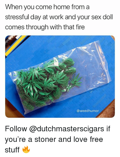 Fire, Love, and Sex: When you come home from a  stressful day at work and your sex doll  comes through with that fire  @weedhumor Follow @dutchmasterscigars if you're a stoner and love free stuff 🔥