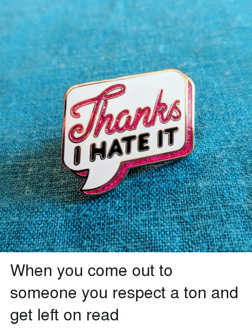 Respect, You, and Read: When you come out to someone you respect a ton and get left on read