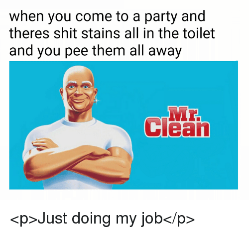 Party, Shit, and Job: when you come to a party and  theres shit stains all in the toilet  and you pee them all away  Heal <p>Just doing my job</p>