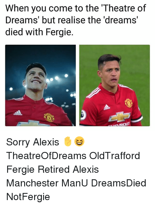 Memes, Sorry, and Fergie: When you come to the Theatre of  Dreams' but realise the 'dreams  died with Fergie.  ROLET Sorry Alexis ✋😆 TheatreOfDreams OldTrafford Fergie Retired Alexis Manchester ManU DreamsDied NotFergie