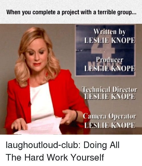 Club, Tumblr, and Work: When you complete a project with a terrible group...  Written by  LESLIE KNOP  Producer  LESGIEKNOPI  lechnical Director  LESLIE KNOP  Camera Operator  LESLIE KNOPI laughoutloud-club:  Doing All The Hard Work Yourself