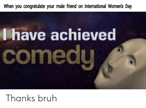 Bruh, International Women's Day, and International: When you congratulate your male friend on International Women's Day  Thave achieved  comedy Thanks bruh