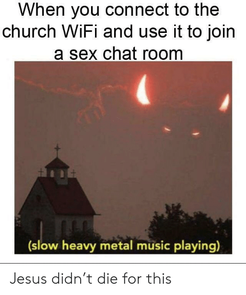 Church, Jesus, and Music: When you connect to the  church WiFi and use it to join  a sex chat room  (slow heavy metal music playing) Jesus didn't die for this