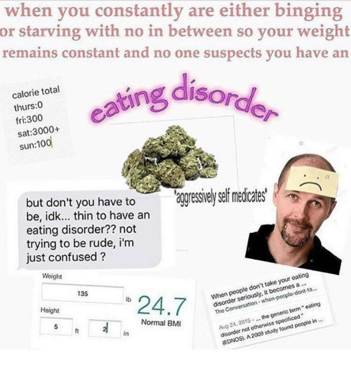 "Confused, Rude, and Sat: when you constantly are either binging  or starving with no in between so your weight  remains constant and no one suspects you have an  ofg disord  calorie total  thurs:0  fri:300  sat:3000+  have to aggressieysef medicates'  but don't you to  be, idk... thin to have an  eating disorder?? not  trying to be rude, i'm  just confused?  Weight  135  ""24.7  lb  When people don't take your eating  13-  Height  disorder seriously, it becomes a  Aug 24, 2015the generic term eating  disorder not otherwise specificed  Normal BM  ft  in  (EDNOS, A 2009 study found people in"