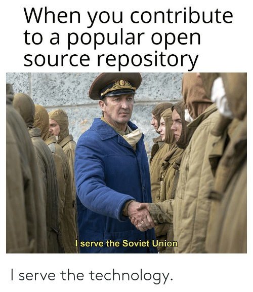 Technology, Soviet, and Soviet Union: When you contribute  to a popular open  Source repository  I serve the Soviet Union I serve the technology.