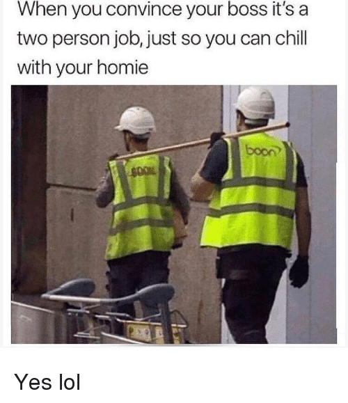 Chill, Homie, and Lol: When you convince your boss it's a  two person job, just so you can chill  with your homie  just so you can chil  boon Yes lol