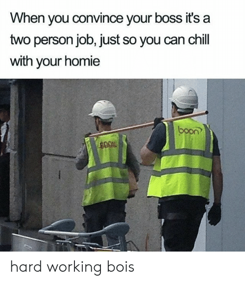 Chill, Homie, and Job: When you convince your boss it's a  two person job, just so you can chill  with your homie  boon?  400% hard working bois