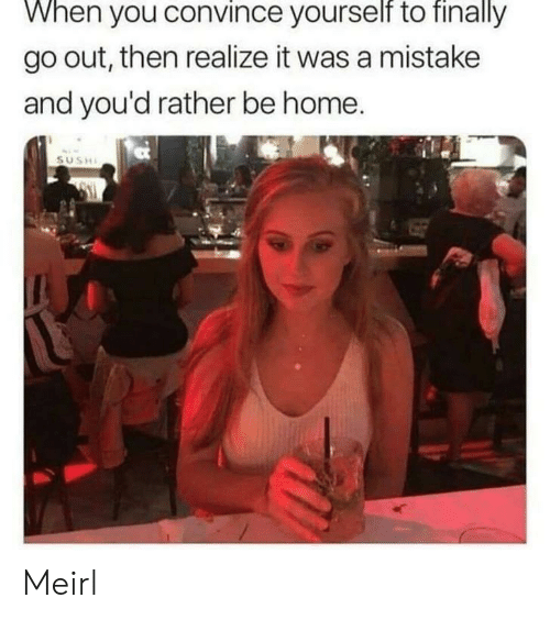 mistake: When you convince yourself to finally  go out, then realize it was a mistake  and you'd rather be home.  SUSHI Meirl