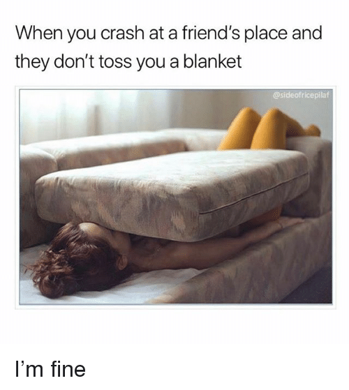 Friends, Ironic, and Crash: When you crash at a friend's place and  they don't toss you a blanket  @sideofricepilaf I'm fine