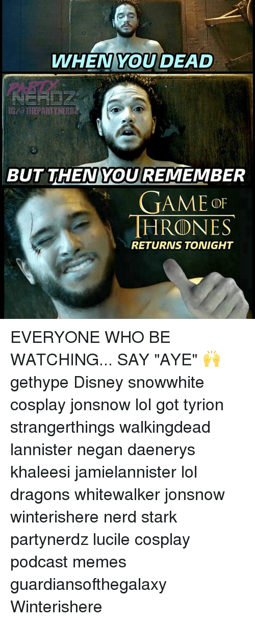 "Disney, Lol, and Memes: WHEN YOU DEAD  0  G/@THEPARTYNERDZ  BUT THEN YOU REMEMBER  GAME OF  HRONES  RETURNS TONIGHT EVERYONE WHO BE WATCHING... SAY ""AYE"" 🙌 gethype Disney snowwhite cosplay jonsnow lol got tyrion strangerthings walkingdead lannister negan daenerys khaleesi jamielannister lol dragons whitewalker jonsnow winterishere nerd stark partynerdz lucile cosplay podcast memes guardiansofthegalaxy Winterishere"