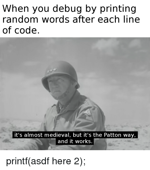 Medieval, Random, and Patton: When you debug by printing  random words after each line  of code.  it's almost medieval, but it's the Patton way,  and it works printf(asdf here 2);
