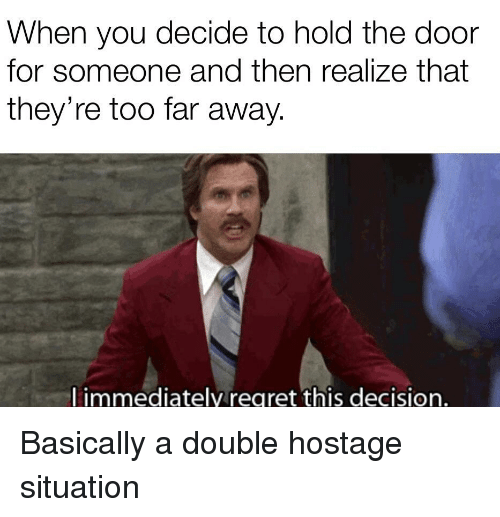 Reddit, Hostage, and Double: When you decide to hold the door  for someone and then realize that  they're too far away  l immediatelyregret this decision.