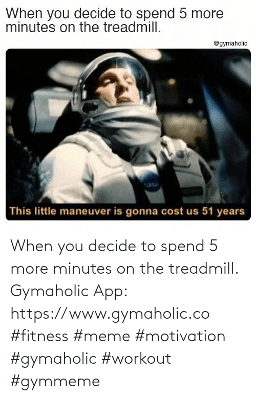 minutes: When you decide to spend 5 more minutes on the treadmill.  Gymaholic App: https://www.gymaholic.co  #fitness #meme #motivation #gymaholic #workout #gymmeme