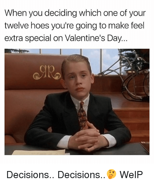 Decisions Decisions: When you deciding which one of your  twelve hoes you're going to make feel  extra special on Valentine's Day... Decisions.. Decisions..🤔 WelP