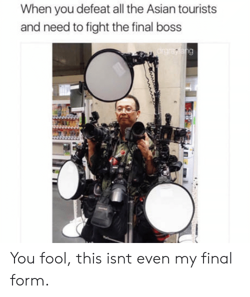 Bossing: When you defeat all the Asian tourists  and need to fight the final boss You fool, this isnt even my final form.