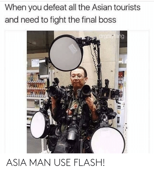 defeat: When you defeat all the Asian tourists  and need to fight the final boss  drgrayfang ASIA MAN USE FLASH!