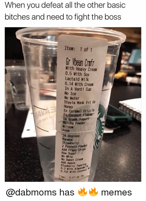 Basic Bitch, Dank Memes, and Basic Bitches: When you defeat all the other basic  bitches and need to fight the boss  Item: 1 of 1  Gr Wbean Crnfr  With Heavy Crean  0.5 With Soy  Lactaid Milk  0.14 With Cream  In A Venti Cup  No Ice  No Water  Stevia Monk Frt lls  Honey  Caramel Drizzle  oconut Flakes  Ex yogurt  Matcha powder  W/room  Foam  34 Degrees  Banana  Strawberry  2 Protein Powder  Add Frapp Chips  Raw sugar  No Whip  Sweet Creas  Blueberry Topping  M  0.3 with Aimondst  0.152 With Coco  bene: 5:07:45 PM @dabmoms has 🔥🔥 memes