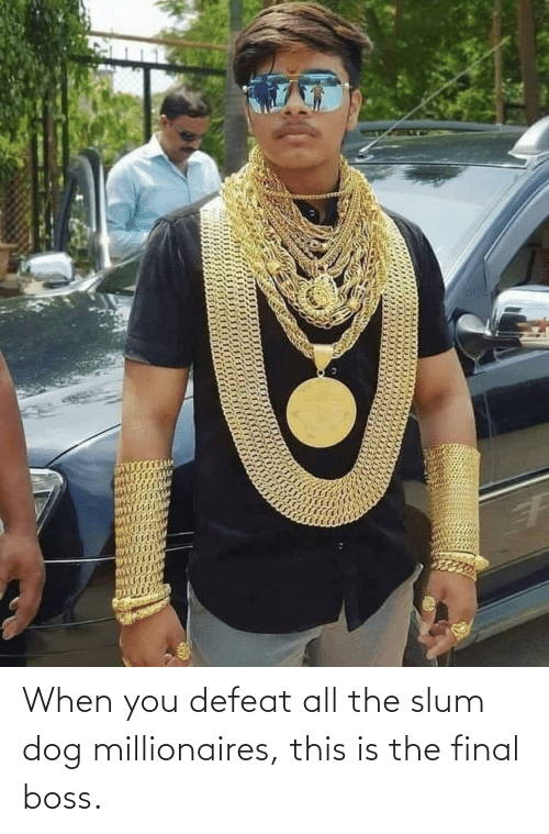 millionaires: When you defeat all the slum dog millionaires, this is the final boss.