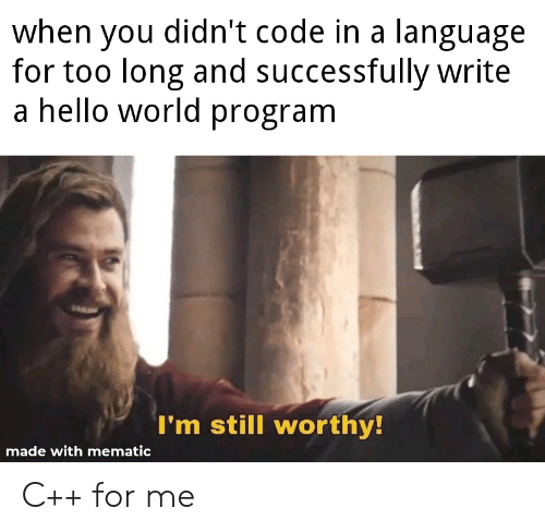 Hello, World, and Code: when you didn't code in a language  for too long and successfully write  a hello world program  I'm still worthy!  made with mematic C++ for me