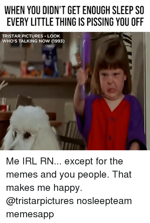 Memes, Happy, and Pictures: WHEN YOU DIDN'T GET ENOUGH SLEEP SO  EVERY LITTLE THING IS PISSING YOU OFF  TRISTAR PICTURES LOOK  WHO'S TALKING NOW (1993) Me IRL RN... except for the memes and you people. That makes me happy. @tristarpictures nosleepteam memesapp