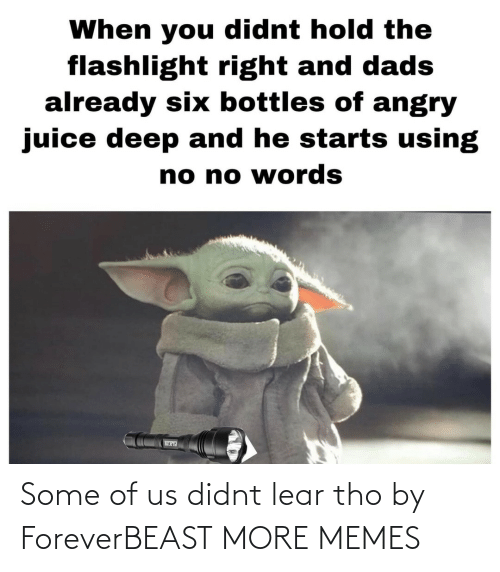 tho: When you didnt hold the  flashlight right and dads  already six bottles of angry  juice deep and he starts using  no no words Some of us didnt lear tho by ForeverBEAST MORE MEMES