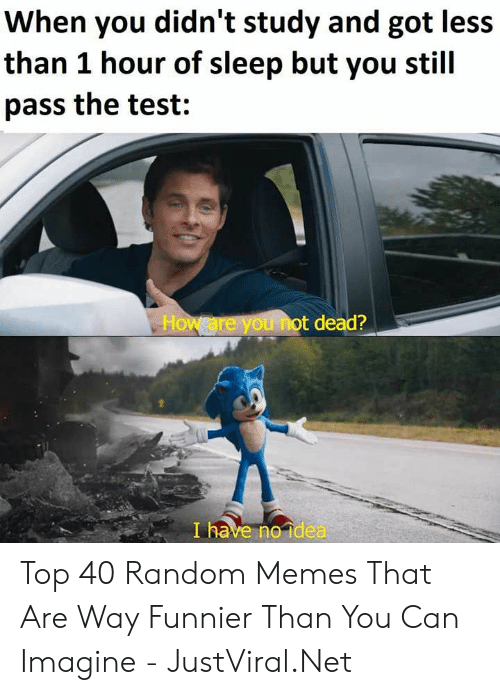funnier: When you didn't study and got less  than 1 hour of sleep but you stil  pass the test:  How are you not dead?  I have no idea Top 40 Random Memes That Are Way Funnier Than You Can Imagine - JustViral.Net
