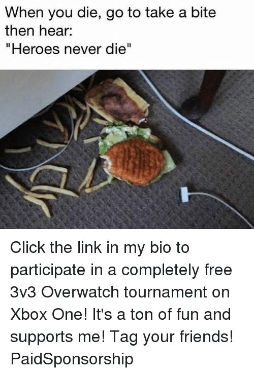 "Click, Friends, and Memes: When you die, go to take a bite  then hear:  ""Heroes never die"" Click the link in my bio to participate in a completely free 3v3 Overwatch tournament on Xbox One! It's a ton of fun and supports me! Tag your friends! PaidSponsorship"