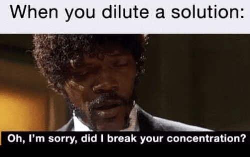 Sorry, Break, and Did: When you dilute a solution:  Oh, I'm sorry, did I break your concentration?