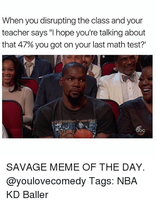 """Meme, Memes, and Nba: When you disrupting the class and your  teacher says """"I hope you're talking about  that 47% you got on your last math test?  oc SAVAGE MEME OF THE DAY. @youlovecomedy Tags: NBA KD Baller"""
