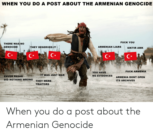 Did Nothing Wrong: WHEN YOU DO A POST ABOUT THE ARMENIAN GENOCIDE  FUCK YOU  THERE WAS NO  GENOCIDE  THEY DESERVED IT  ARMENIAN LIARSSIKTIR AMK  C*  C*  FUCK ARMENIA  YOU HAVE  NO EVIDENCES  IT WAS JUST WAR  ENVER PASHA  DID NOTHING WRONG  ARMENIA DONT OPEN  ITS ARCHIVES  THEY WERE  TRAITORS When you do a post about the Armenian Genocide