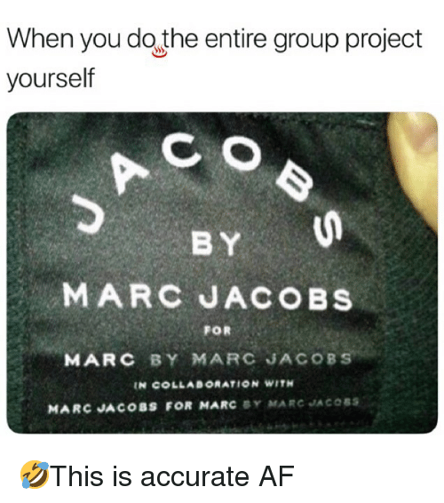 Af, Memes, and Marc Jacobs: When you do the entire group project  C O  BY  yourself  MARC JACOBS  FOR  MARC BY MARC JACOBS  N COLLABORATION WITH  MARC JACOBS FOR MARC BY MARC JACOSs 🤣This is accurate AF