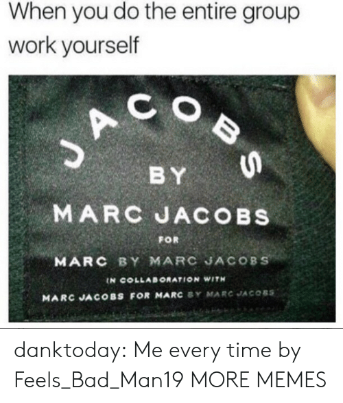 Bad, Dank, and Memes: When you do the entire group  work yourself  C O  BY  MARC JACOBs  MARC BY MARC JACOBS  FOR  IN COLLABORATION WITH  MARC JACOBS FOR MARC SY MARC JACOBS danktoday:  Me every time by Feels_Bad_Man19 MORE MEMES