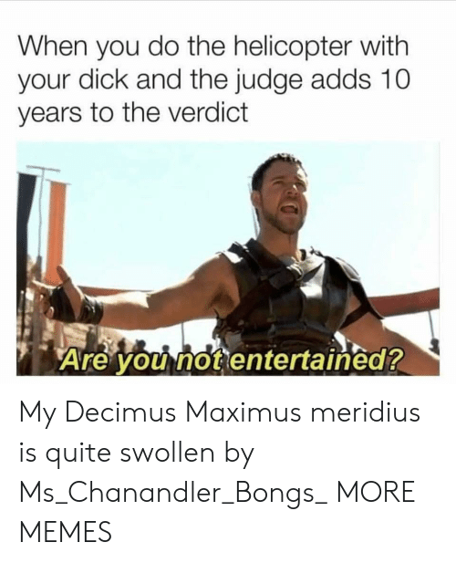 Dank, Maximus, and Memes: When you do the helicopter with  your dick and the judge adds 10  years to the verdict  Are you not entertained? My Decimus Maximus meridius is quite swollen by Ms_Chanandler_Bongs_ MORE MEMES