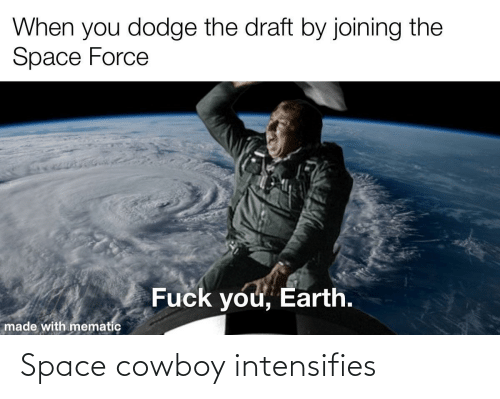 force: When you dodge the draft by joining the  Space Force  Fuck you, Earth.  made with mematic Space cowboy intensifies