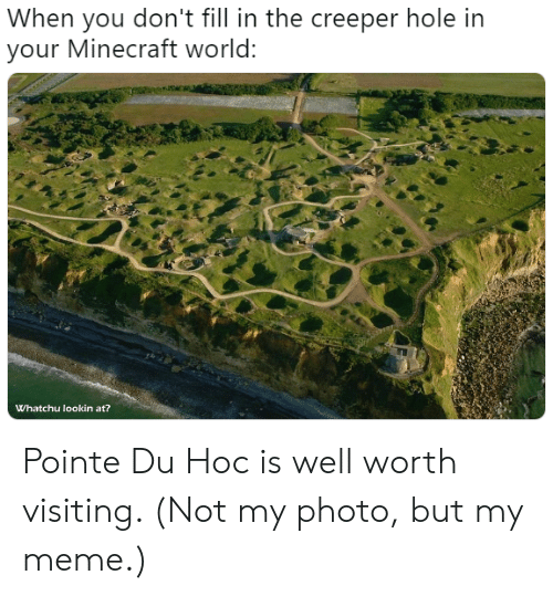Meme, Minecraft, and History: When you don't fill in the creeper hole in  your Minecraft world:  Whatchu lookin at? Pointe Du Hoc is well worth visiting. (Not my photo, but my meme.)