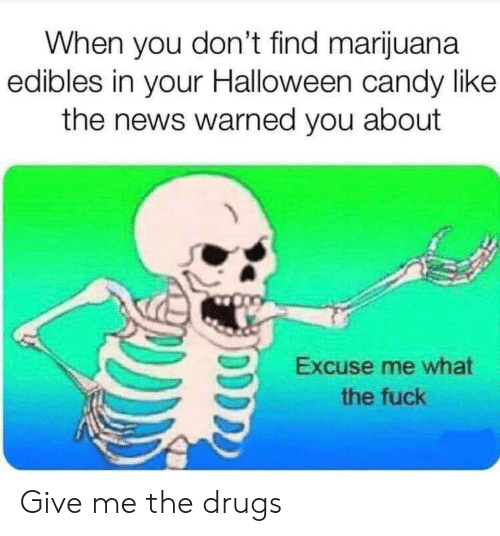 Candy, Drugs, and Halloween: When you don't find marijuana  edibles in your Halloween candy like  the news warned you about  Excuse me what  the fuck Give me the drugs