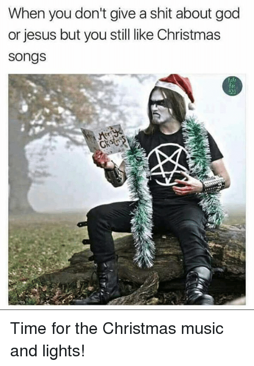 Memes, 🤖, and Song: When you don't give a shit about god  or jesus but you still like Christmas  Songs  420 Time for the Christmas music and lights!